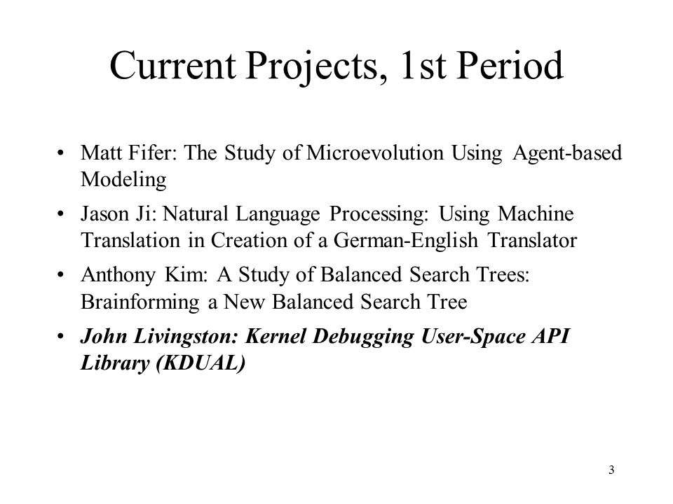 3 Current Projects, 1st Period Matt Fifer: The Study of Microevolution Using Agent-based Modeling Jason Ji: Natural Language Processing: Using Machine Translation in Creation of a German-English Translator Anthony Kim: A Study of Balanced Search Trees: Brainforming a New Balanced Search Tree John Livingston: Kernel Debugging User-Space API Library (KDUAL)