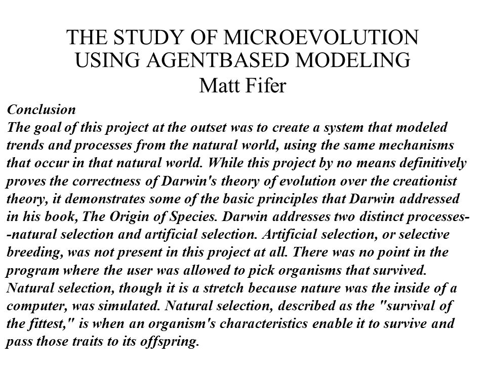 THE STUDY OF MICROEVOLUTION USING AGENTBASED MODELING Matt Fifer Conclusion The goal of this project at the outset was to create a system that modeled trends and processes from the natural world, using the same mechanisms that occur in that natural world.