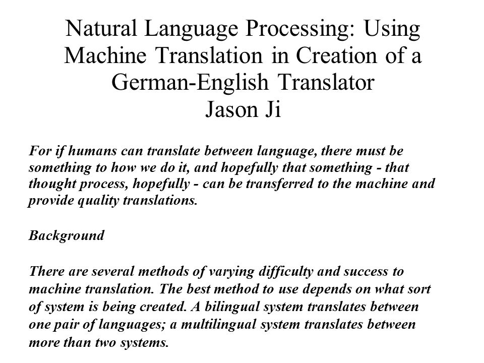 Natural Language Processing: Using Machine Translation in Creation of a German-English Translator Jason Ji For if humans can translate between language, there must be something to how we do it, and hopefully that something - that thought process, hopefully - can be transferred to the machine and provide quality translations.