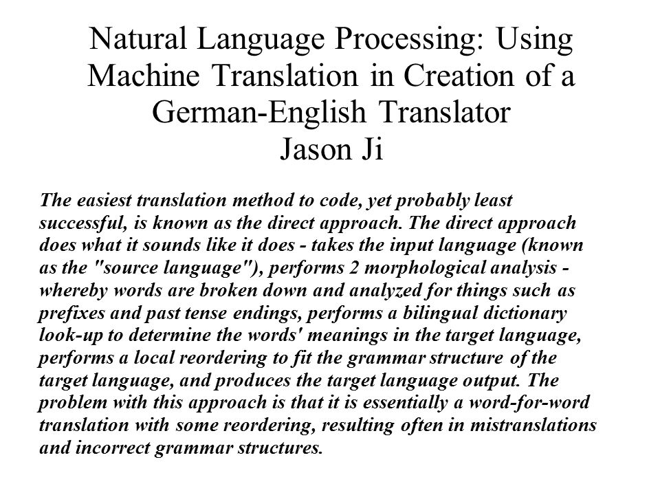 Natural Language Processing: Using Machine Translation in Creation of a German-English Translator Jason Ji The easiest translation method to code, yet probably least successful, is known as the direct approach.