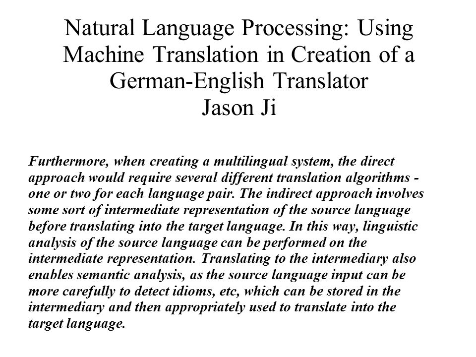 Natural Language Processing: Using Machine Translation in Creation of a German-English Translator Jason Ji Furthermore, when creating a multilingual system, the direct approach would require several different translation algorithms - one or two for each language pair.