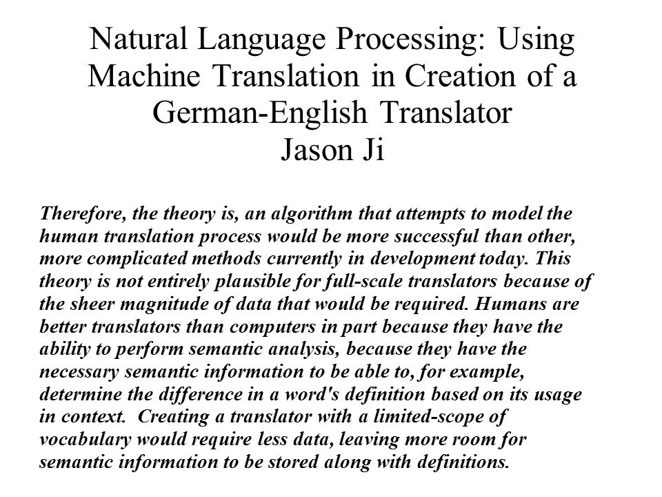 Natural Language Processing: Using Machine Translation in Creation of a German-English Translator Jason Ji Therefore, the theory is, an algorithm that attempts to model the human translation process would be more successful than other, more complicated methods currently in development today.
