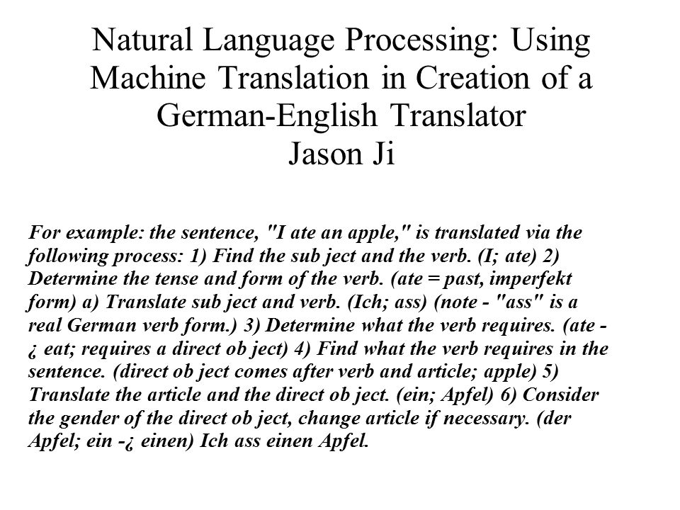 Natural Language Processing: Using Machine Translation in Creation of a German-English Translator Jason Ji For example: the sentence, I ate an apple, is translated via the following process: 1) Find the sub ject and the verb.