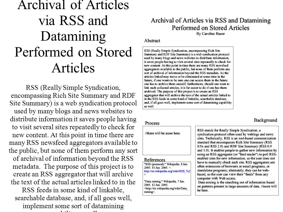 Archival of Articles via RSS and Datamining Performed on Stored Articles RSS (Really Simple Syndication, encompassing Rich Site Summary and RDF Site Summary) is a web syndication protocol used by many blogs and news websites to distribute information it saves people having to visit several sites repeatedly to check for new content.