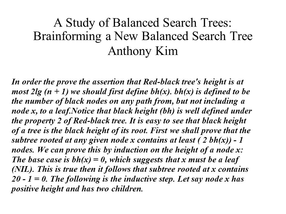 A Study of Balanced Search Trees: Brainforming a New Balanced Search Tree Anthony Kim In order the prove the assertion that Red-black tree s height is at most 2lg (n + 1) we should first define bh(x).