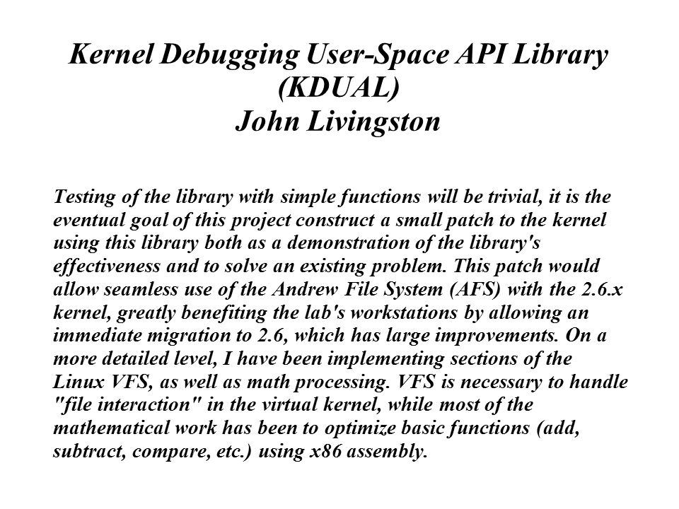 Kernel Debugging User-Space API Library (KDUAL) John Livingston Testing of the library with simple functions will be trivial, it is the eventual goal of this project construct a small patch to the kernel using this library both as a demonstration of the library s effectiveness and to solve an existing problem.