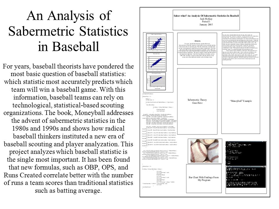 84 An Analysis of Sabermetric Statistics in Baseball For years, baseball theorists have pondered the most basic question of baseball statistics: which statistic most accurately predicts which team will win a baseball game.