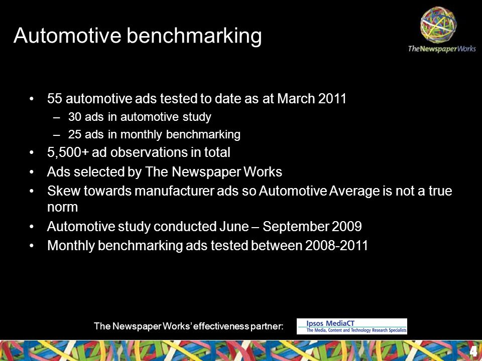 Automotive benchmarking 55 automotive ads tested to date as at March 2011 –30 ads in automotive study –25 ads in monthly benchmarking 5,500+ ad observations in total Ads selected by The Newspaper Works Skew towards manufacturer ads so Automotive Average is not a true norm Automotive study conducted June – September 2009 Monthly benchmarking ads tested between 2008-2011 4 The Newspaper Works' effectiveness partner: