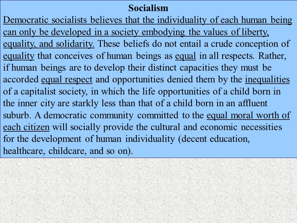 Socialism Democratic socialists believes that the individuality of each human being can only be developed in a society embodying the values of liberty, equality, and solidarity.