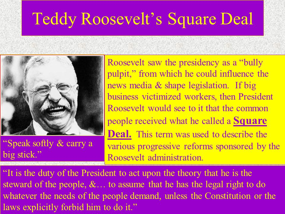 Teddy Roosevelt's Square Deal Roosevelt saw the presidency as a bully pulpit, from which he could influence the news media & shape legislation.