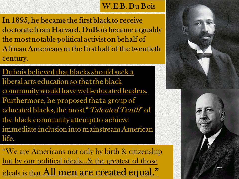 W.E.B. Du Bois In 1895, he became the first black to receive doctorate from Harvard.
