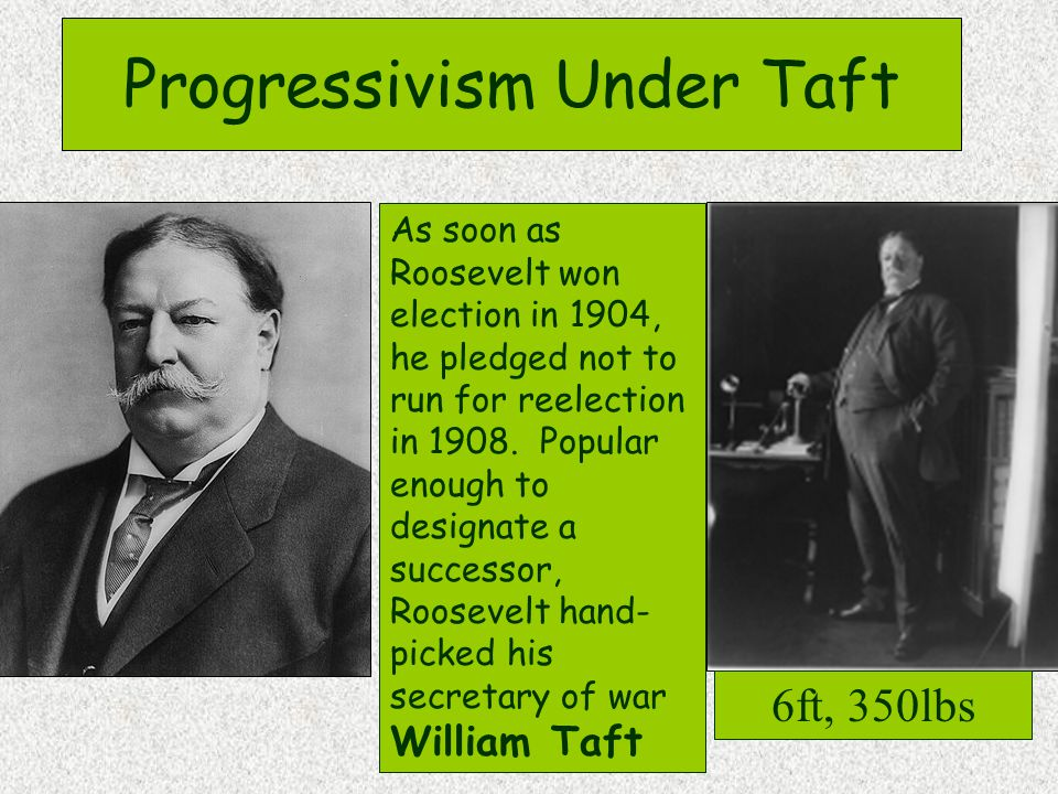 Progressivism Under Taft As soon as Roosevelt won election in 1904, he pledged not to run for reelection in 1908.