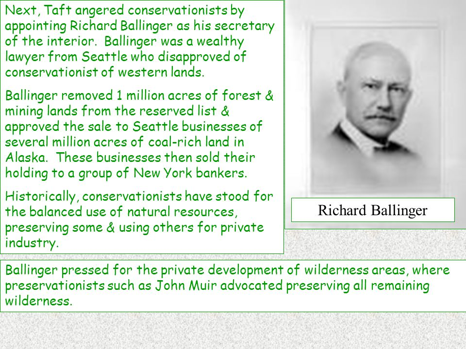 Next, Taft angered conservationists by appointing Richard Ballinger as his secretary of the interior.