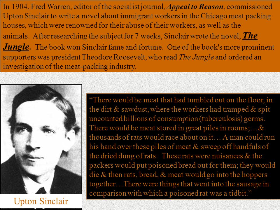 In 1904, Fred Warren, editor of the socialist journal, Appeal to Reason, commissioned Upton Sinclair to write a novel about immigrant workers in the Chicago meat packing houses, which were renowned for their abuse of their workers, as well as the animals.