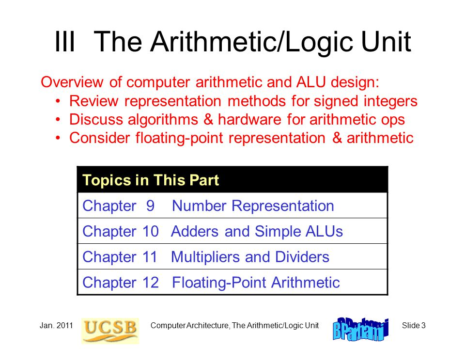 Computer Architecture, The Arithmetic/Logic UnitSlide 3 III The Arithmetic/Logic Unit Topics in This Part Chapter 9 Number Representation Chapter 10 A