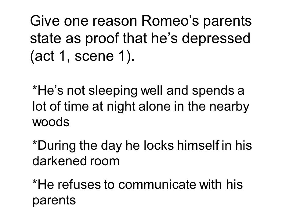 Give one reason Romeo's parents state as proof that he's depressed (act 1, scene 1).