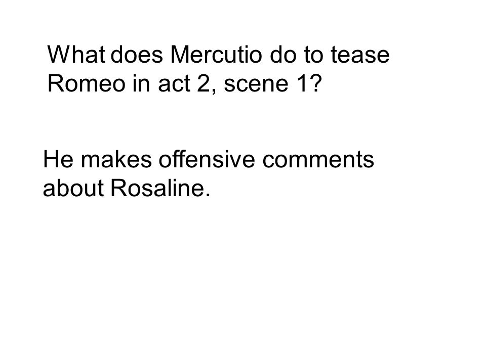 What does Mercutio do to tease Romeo in act 2, scene 1 He makes offensive comments about Rosaline.
