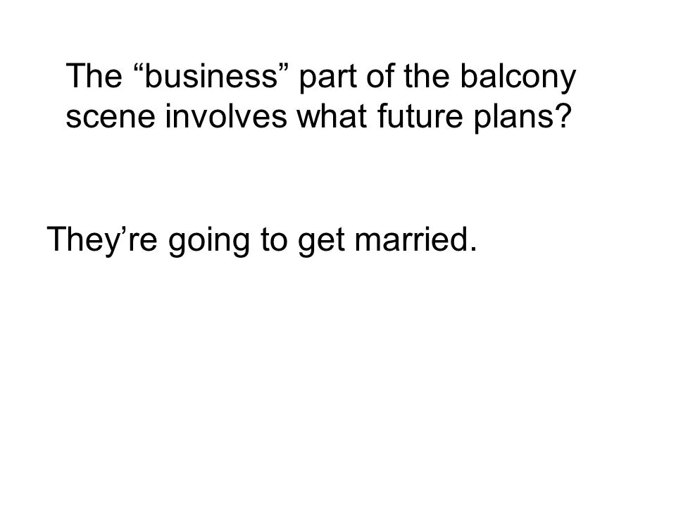 The business part of the balcony scene involves what future plans They're going to get married.