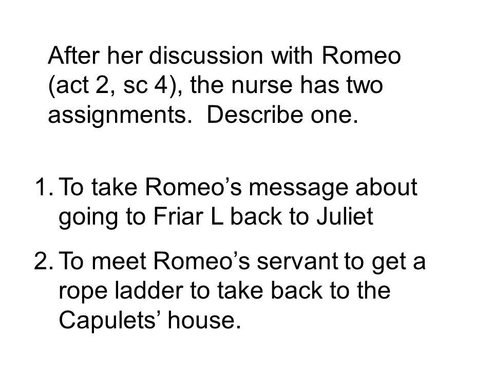 After her discussion with Romeo (act 2, sc 4), the nurse has two assignments.