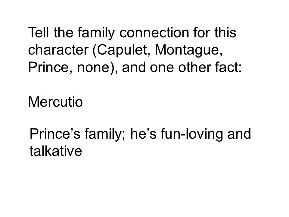 Tell the family connection for this character (Capulet, Montague, Prince, none), and one other fact: Mercutio Prince's family; he's fun-loving and talkative