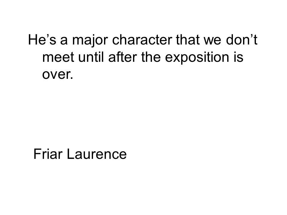 He's a major character that we don't meet until after the exposition is over. Friar Laurence