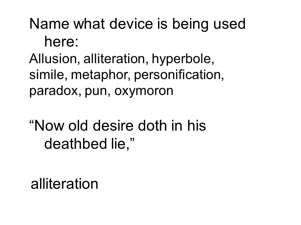 Name what device is being used here: Allusion, alliteration, hyperbole, simile, metaphor, personification, paradox, pun, oxymoron Now old desire doth in his deathbed lie, alliteration