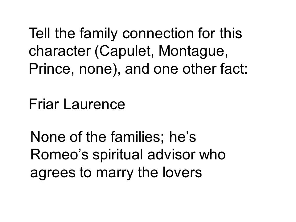 Tell the family connection for this character (Capulet, Montague, Prince, none), and one other fact: Friar Laurence None of the families; he's Romeo's spiritual advisor who agrees to marry the lovers