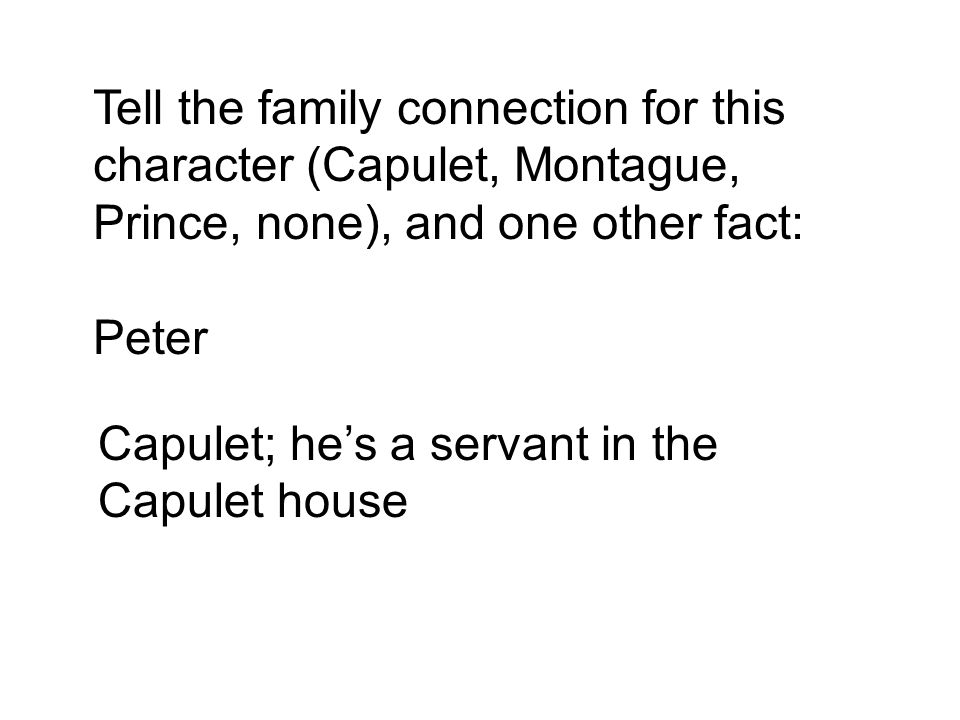 Tell the family connection for this character (Capulet, Montague, Prince, none), and one other fact: Peter Capulet; he's a servant in the Capulet house