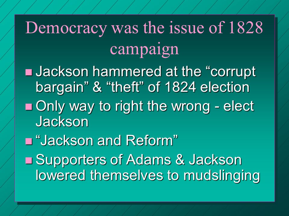 Jackson's Early Campaign n Began n Began 2/9/1825 when House voted JQA President n Republican n Republican Party split into two camps –National –National Republicans w/ Adams as leader –Democrats –Democrats with Jackson