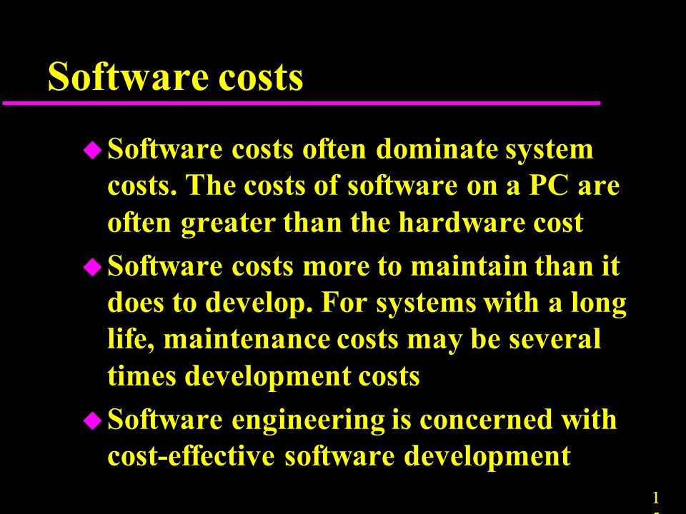 1515 u Software costs often dominate system costs. The costs of software on a PC are often greater than the hardware cost u Software costs more to mai