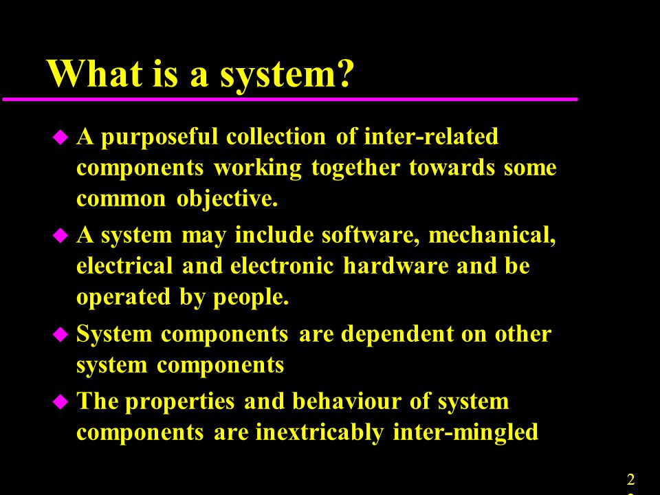 2323 What is a system? u A purposeful collection of inter-related components working together towards some common objective. u A system may include so