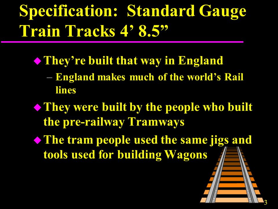 "3 Specification: Standard Gauge Train Tracks 4' 8.5"" u They're built that way in England –England makes much of the world's Rail lines u They were bui"