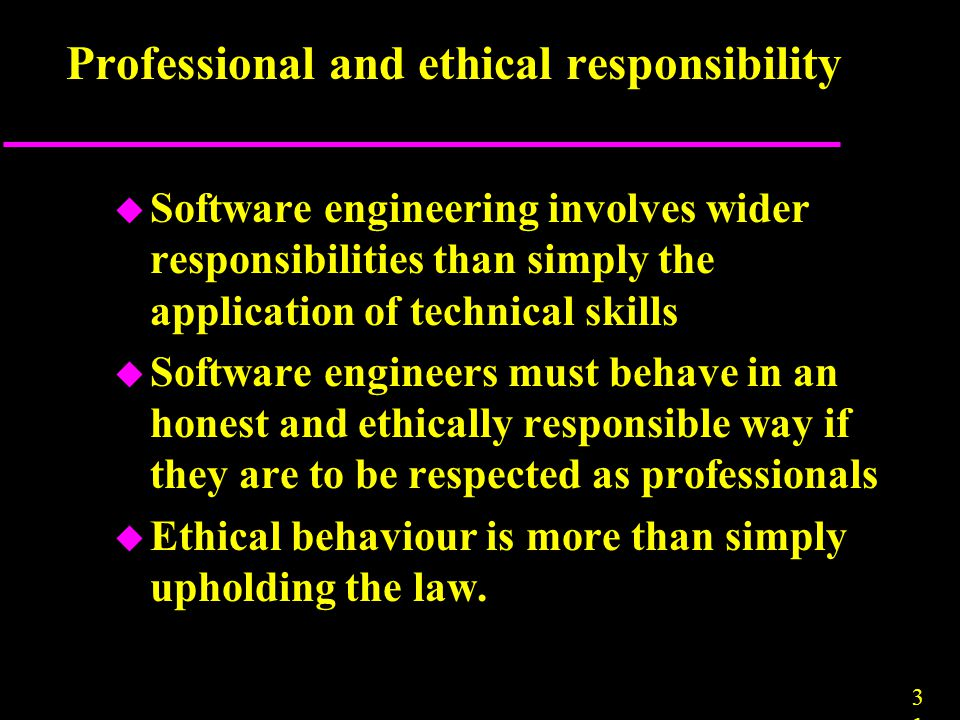 3131 Professional and ethical responsibility u Software engineering involves wider responsibilities than simply the application of technical skills u