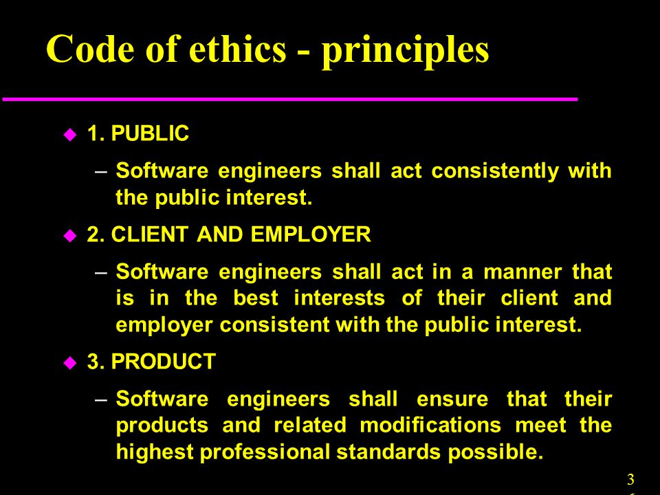 3636 Code of ethics - principles u 1. PUBLIC –Software engineers shall act consistently with the public interest. u 2. CLIENT AND EMPLOYER –Software e