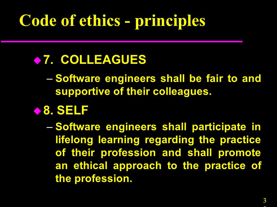 3838 Code of ethics - principles u 7. COLLEAGUES –Software engineers shall be fair to and supportive of their colleagues. u 8. SELF –Software engineer