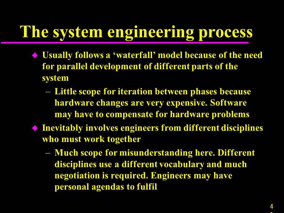 4242 The system engineering process u Usually follows a 'waterfall' model because of the need for parallel development of different parts of the syste