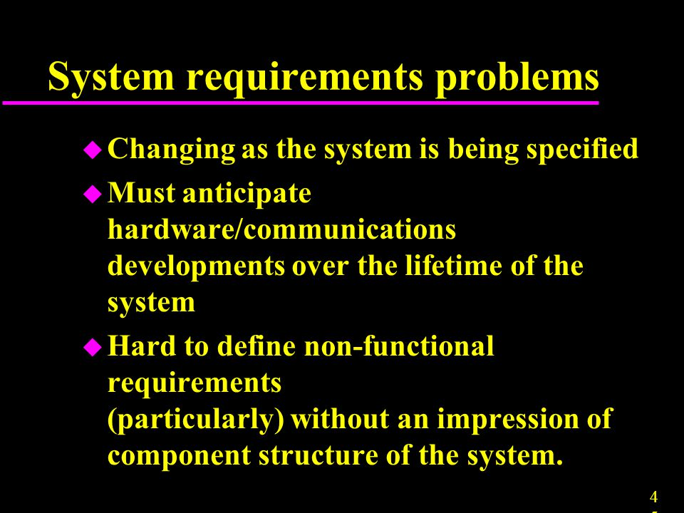 4545 System requirements problems u Changing as the system is being specified u Must anticipate hardware/communications developments over the lifetime
