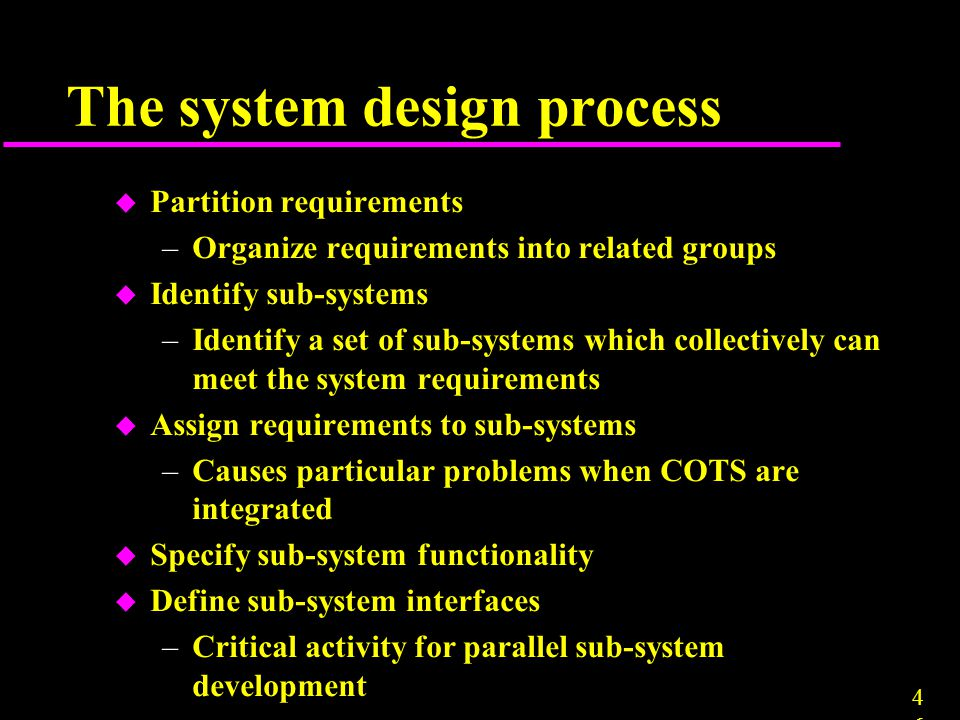 4646 The system design process u Partition requirements –Organize requirements into related groups u Identify sub-systems –Identify a set of sub-syste