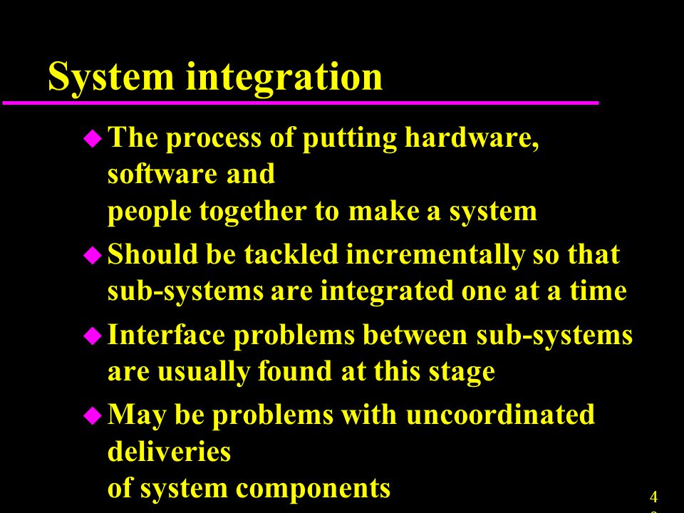 4949 u The process of putting hardware, software and people together to make a system u Should be tackled incrementally so that sub-systems are integr
