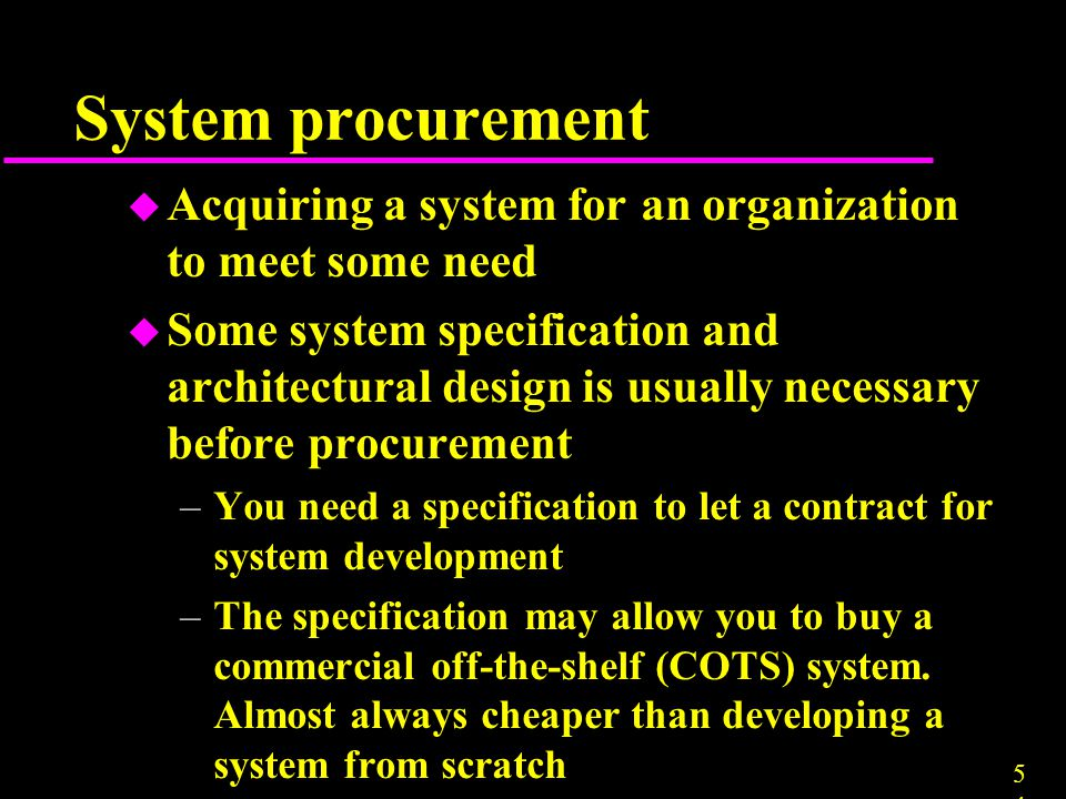 5454 System procurement u Acquiring a system for an organization to meet some need u Some system specification and architectural design is usually nec