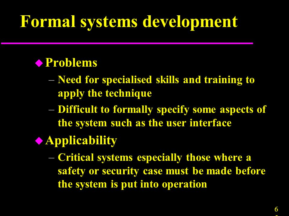6565 Formal systems development u Problems –Need for specialised skills and training to apply the technique –Difficult to formally specify some aspect