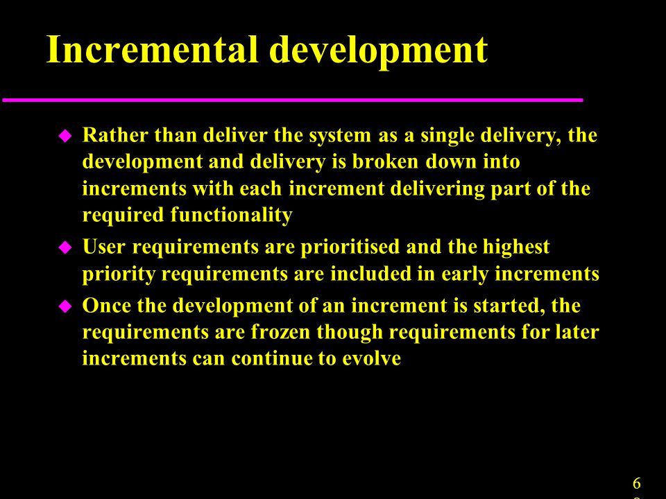 6868 Incremental development u Rather than deliver the system as a single delivery, the development and delivery is broken down into increments with e