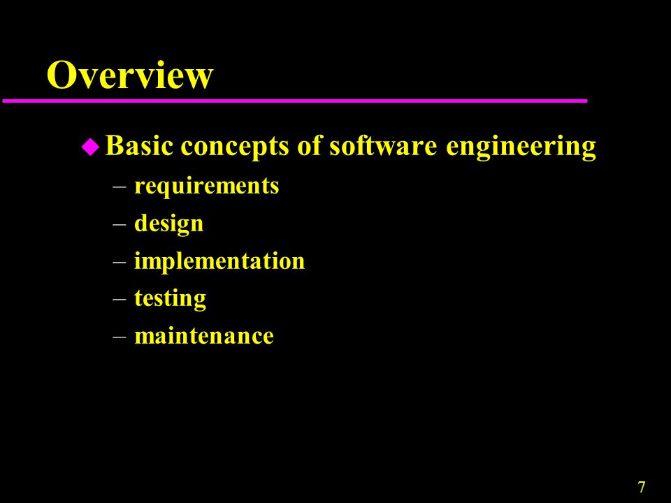 7 Overview u Basic concepts of software engineering –requirements –design –implementation –testing –maintenance