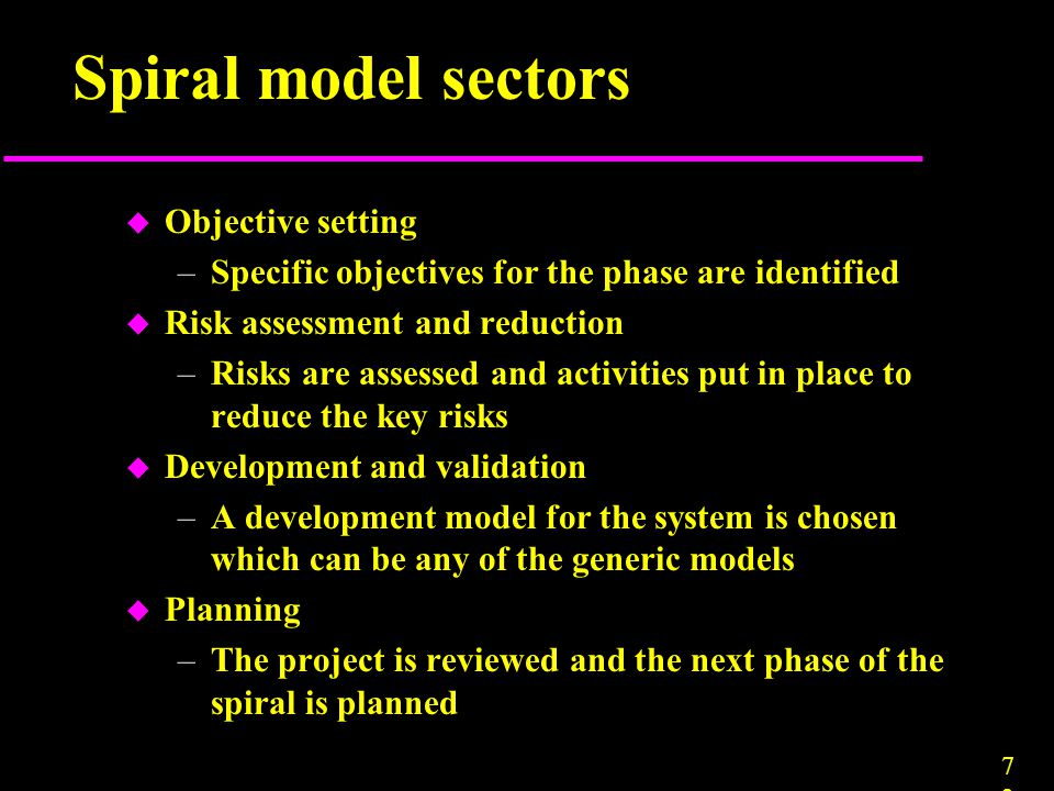 7373 Spiral model sectors u Objective setting –Specific objectives for the phase are identified u Risk assessment and reduction –Risks are assessed an