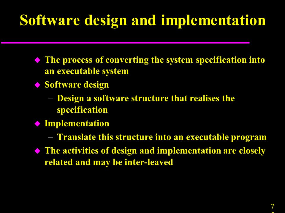 7575 Software design and implementation u The process of converting the system specification into an executable system u Software design –Design a sof