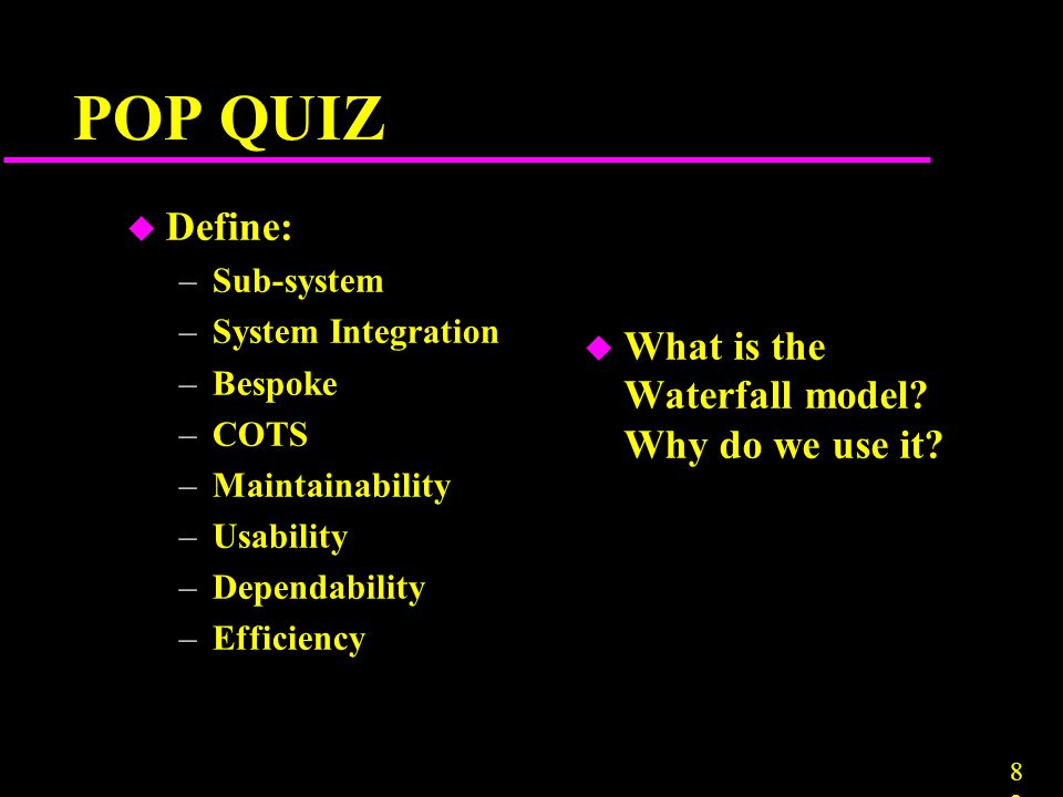 8383 POP QUIZ u Define: –Sub-system –System Integration –Bespoke –COTS –Maintainability –Usability –Dependability –Efficiency u What is the Waterfall