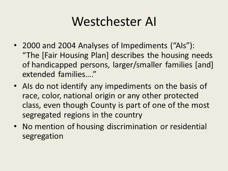 Westchester AI 2000 and 2004 Analyses of Impediments ( AIs ): The [Fair Housing Plan] describes the housing needs of handicapped persons, larger/smaller families [and] extended families…. AIs do not identify any impediments on the basis of race, color, national origin or any other protected class, even though County is part of one of the most segregated regions in the country No mention of housing discrimination or residential segregation