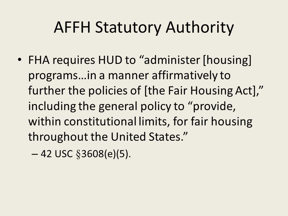 "AFFH Statutory Authority FHA requires HUD to ""administer [housing] programs…in a manner affirmatively to further the policies of [the Fair Housing Act"
