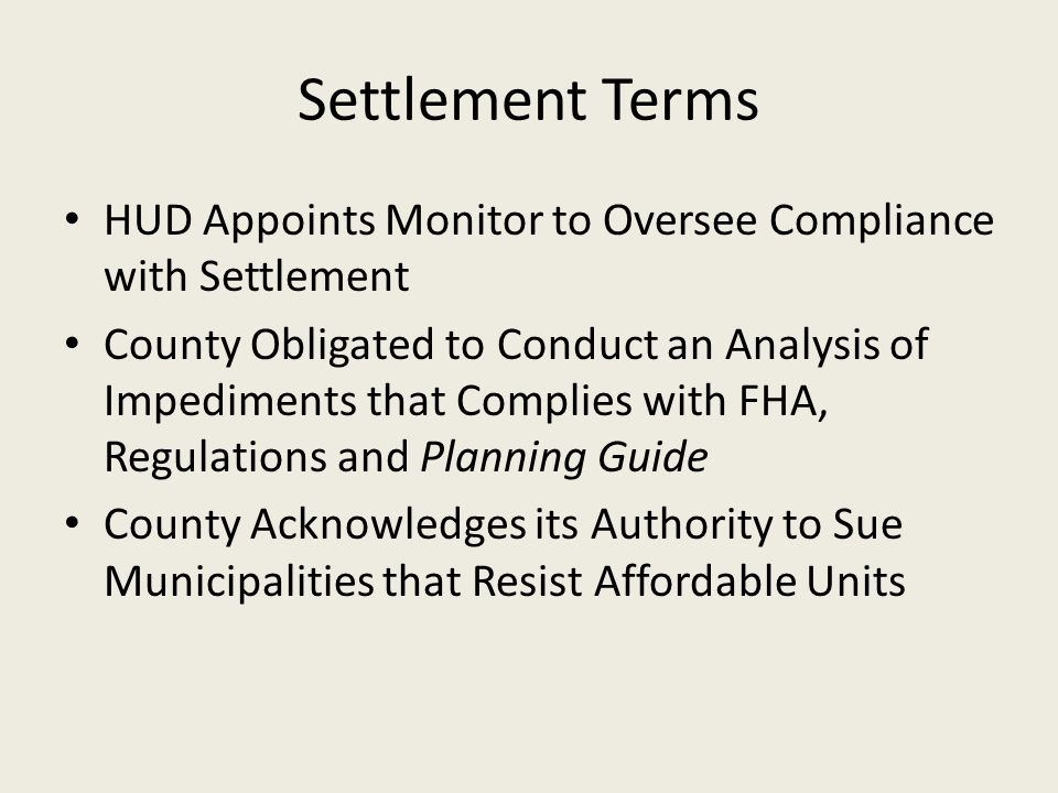Settlement Terms HUD Appoints Monitor to Oversee Compliance with Settlement County Obligated to Conduct an Analysis of Impediments that Complies with FHA, Regulations and Planning Guide County Acknowledges its Authority to Sue Municipalities that Resist Affordable Units