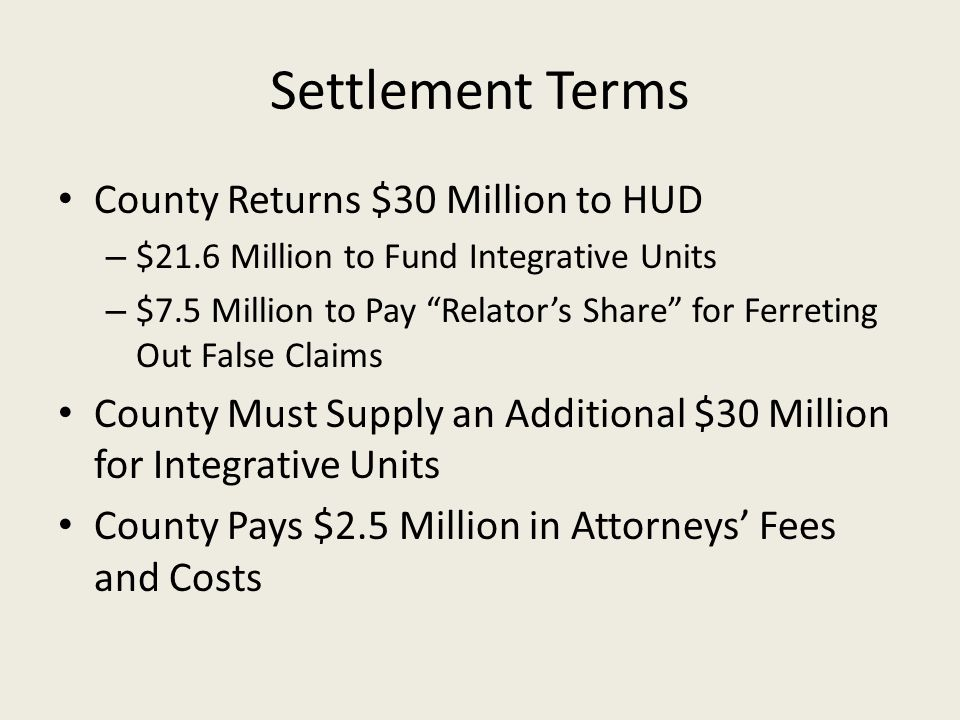 Settlement Terms County Returns $30 Million to HUD – $21.6 Million to Fund Integrative Units – $7.5 Million to Pay Relator's Share for Ferreting Out False Claims County Must Supply an Additional $30 Million for Integrative Units County Pays $2.5 Million in Attorneys' Fees and Costs